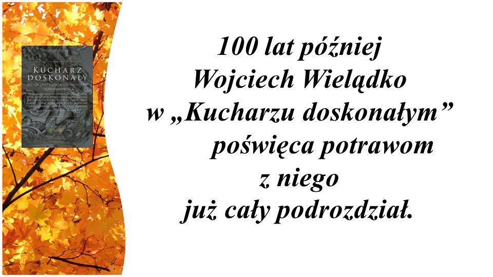 """100 lat później Wojciech Wielądko w """"Kucharzu doskonałym poświęca potrawom z niego już cały podrozdział."""