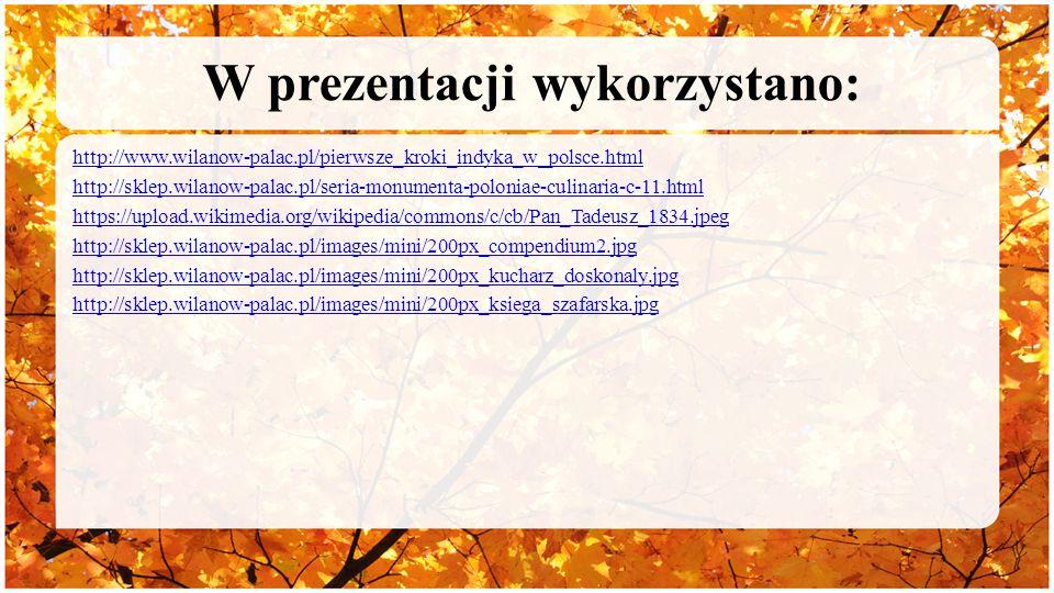 W prezentacji wykorzystano: http://www.wilanow-palac.pl/pierwsze_kroki_indyka_w_polsce.html http://sklep.wilanow-palac.pl/seria-monumenta-poloniae-culinaria-c-11.html https://upload.wikimedia.org/wikipedia/commons/c/cb/Pan_Tadeusz_1834.jpeg http://sklep.wilanow-palac.pl/images/mini/200px_compendium2.jpg http://sklep.wilanow-palac.pl/images/mini/200px_kucharz_doskonaly.jpg http://sklep.wilanow-palac.pl/images/mini/200px_ksiega_szafarska.jpg