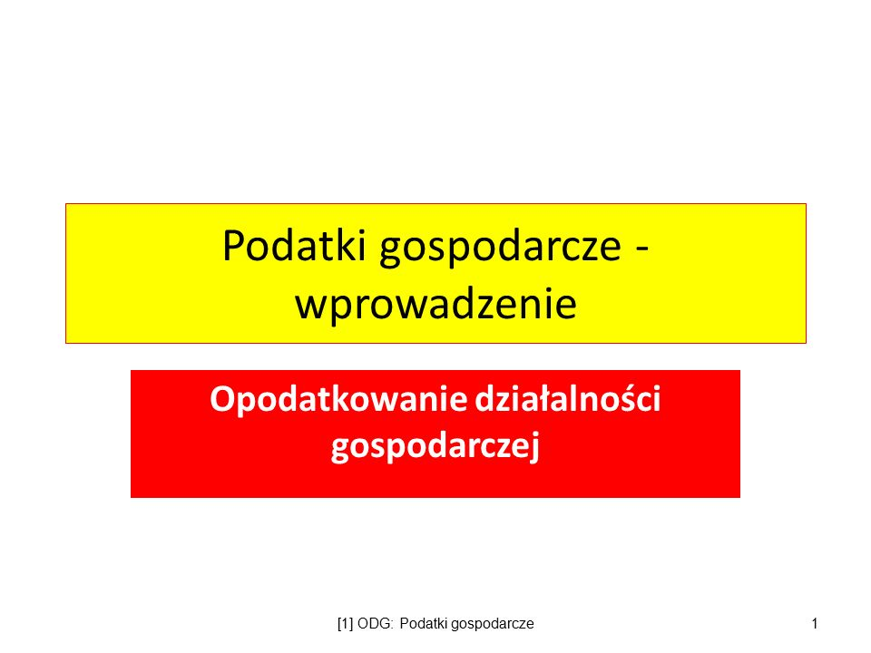 Podatki gospodarcze - wprowadzenie Opodatkowanie działalności gospodarczej [1] ODG: Podatki gospodarcze1