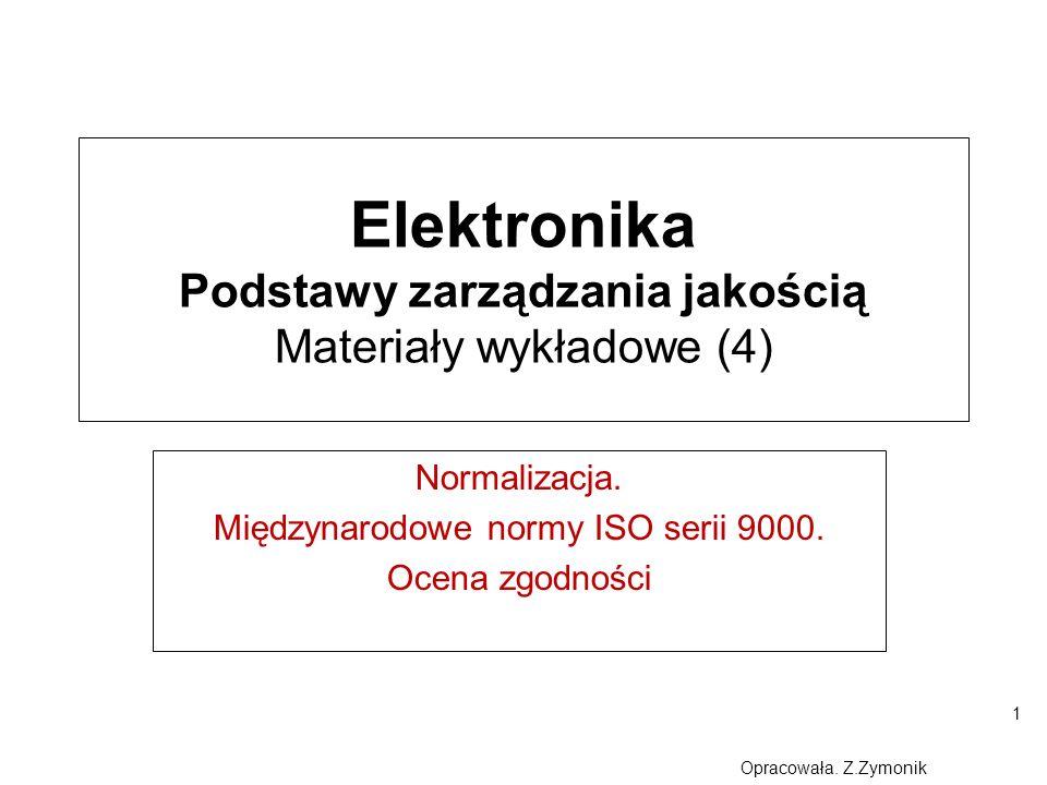 1 Elektronika Podstawy zarządzania jakością Materiały wykładowe (4) Normalizacja. Międzynarodowe normy ISO serii 9000. Ocena zgodności Opracowała. Z.Z