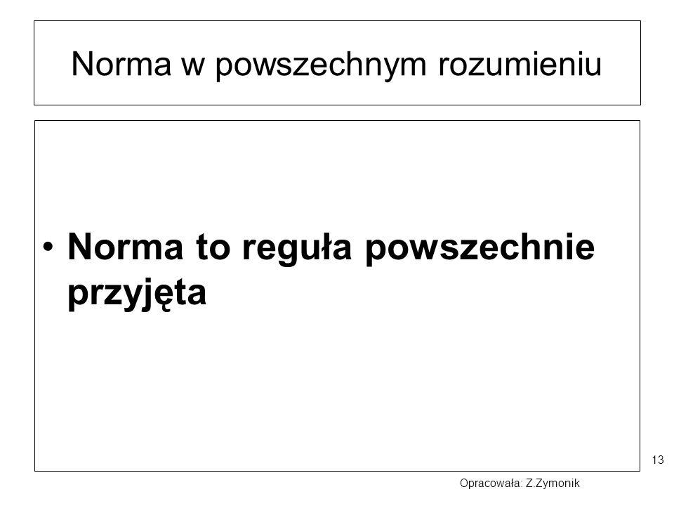 13 Norma w powszechnym rozumieniu Norma to reguła powszechnie przyjęta Opracowała: Z.Zymonik