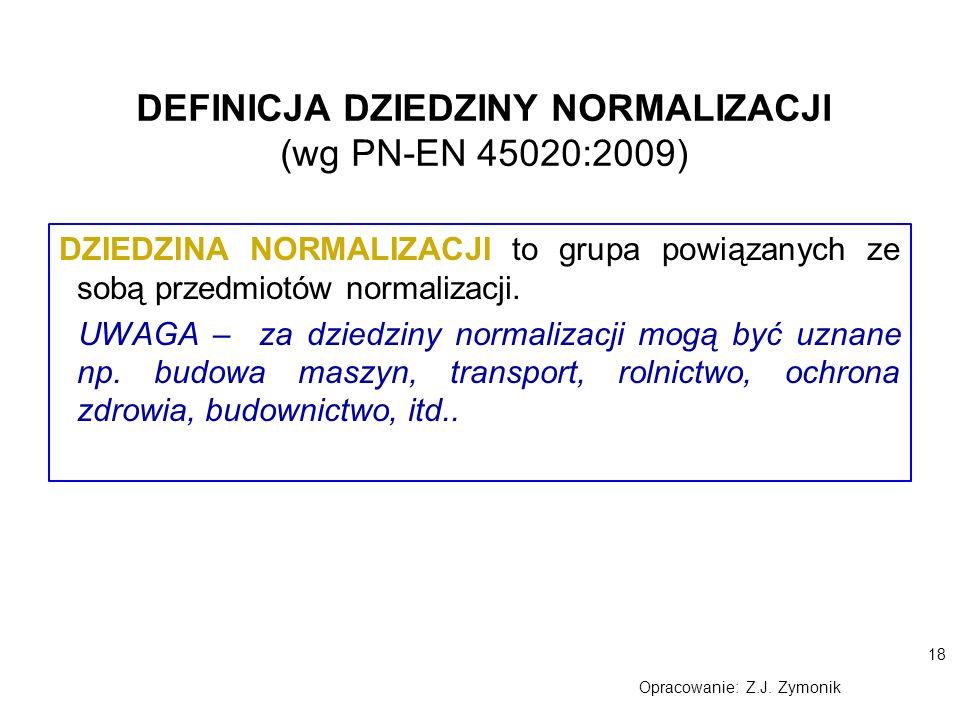 18 Opracowanie: Z.J. Zymonik DEFINICJA DZIEDZINY NORMALIZACJI (wg PN-EN 45020:2009) DZIEDZINA NORMALIZACJI to grupa powiązanych ze sobą przedmiotów no
