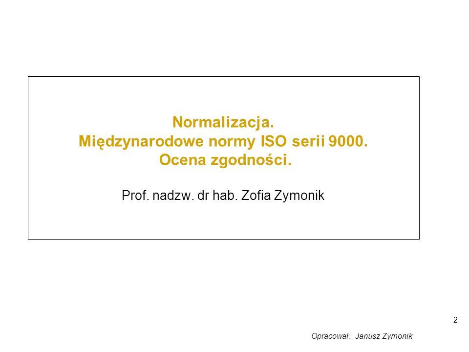 2 Normalizacja. Międzynarodowe normy ISO serii 9000. Ocena zgodności. Prof. nadzw. dr hab. Zofia Zymonik Opracował: Janusz Zymonik
