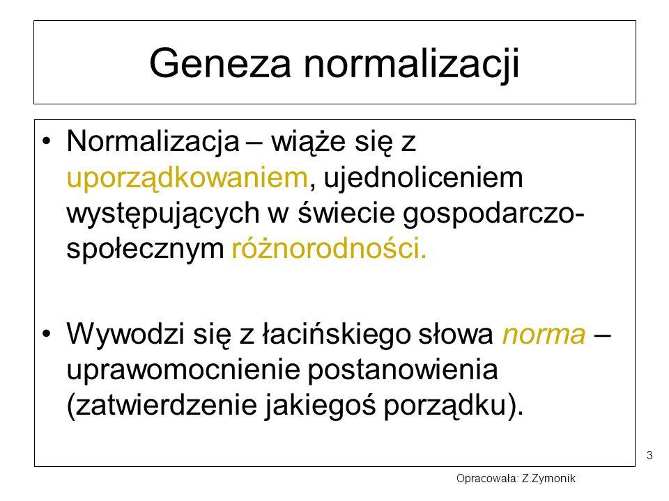 3 Geneza normalizacji Normalizacja – wiąże się z uporządkowaniem, ujednoliceniem występujących w świecie gospodarczo- społecznym różnorodności. Wywodz