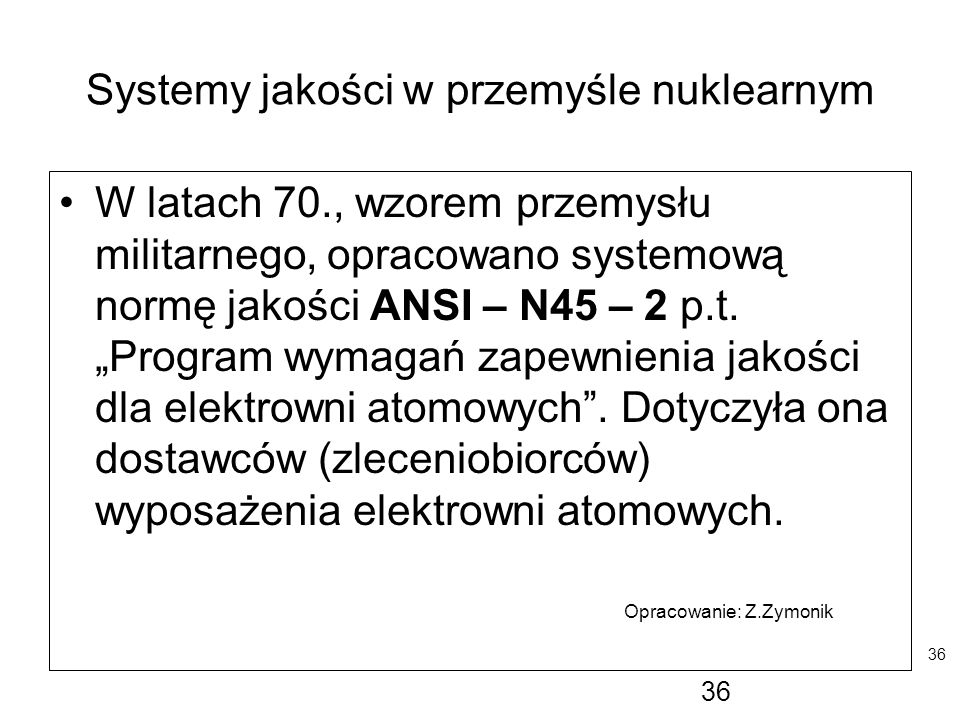 """36 Systemy jakości w przemyśle nuklearnym W latach 70., wzorem przemysłu militarnego, opracowano systemową normę jakości ANSI – N45 – 2 p.t. """"Program"""