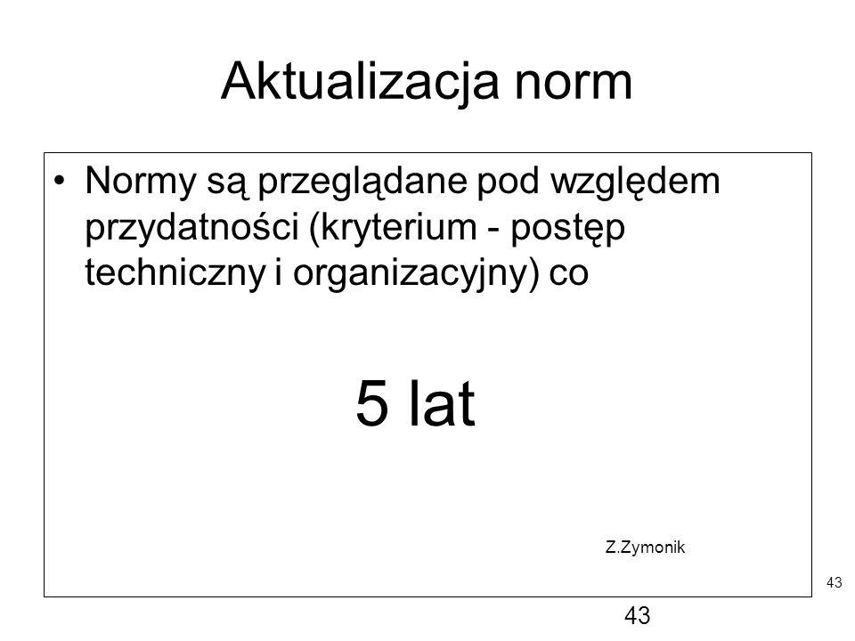 43 Aktualizacja norm Normy są przeglądane pod względem przydatności (kryterium - postęp techniczny i organizacyjny) co 5 lat Z.Zymonik 43