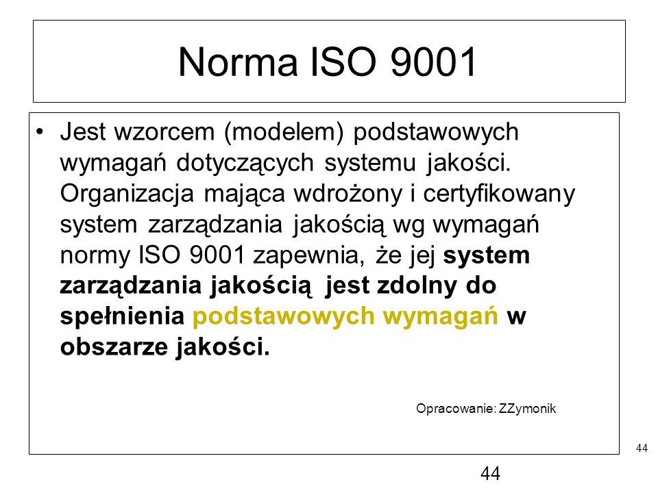 44 Norma ISO 9001 Jest wzorcem (modelem) podstawowych wymagań dotyczących systemu jakości. Organizacja mająca wdrożony i certyfikowany system zarządza