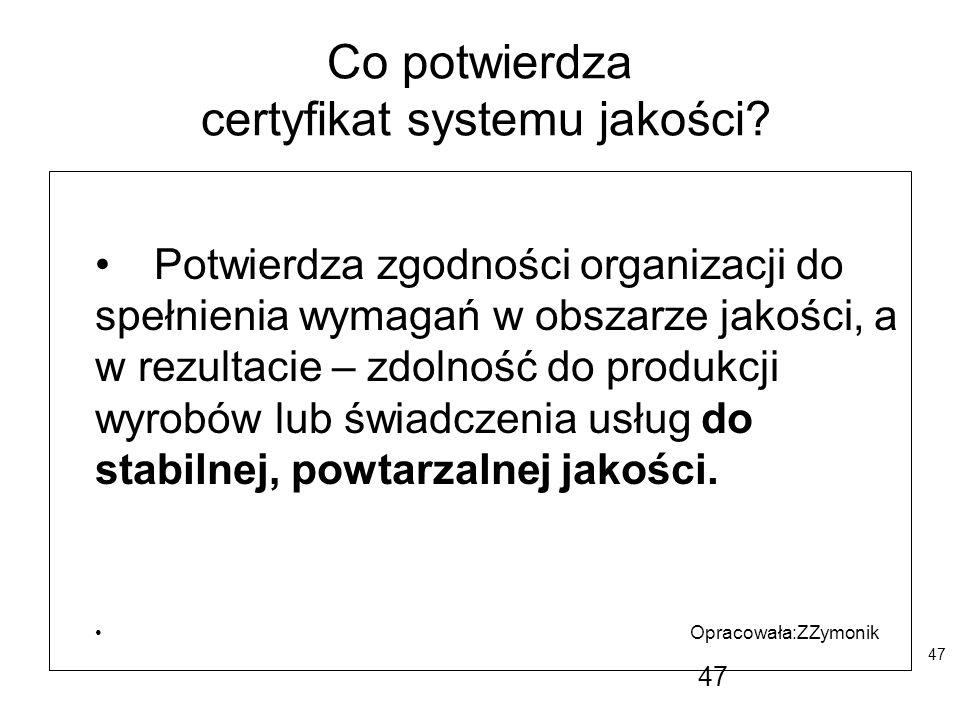 47 Co potwierdza certyfikat systemu jakości? Potwierdza zgodności organizacji do spełnienia wymagań w obszarze jakości, a w rezultacie – zdolność do p
