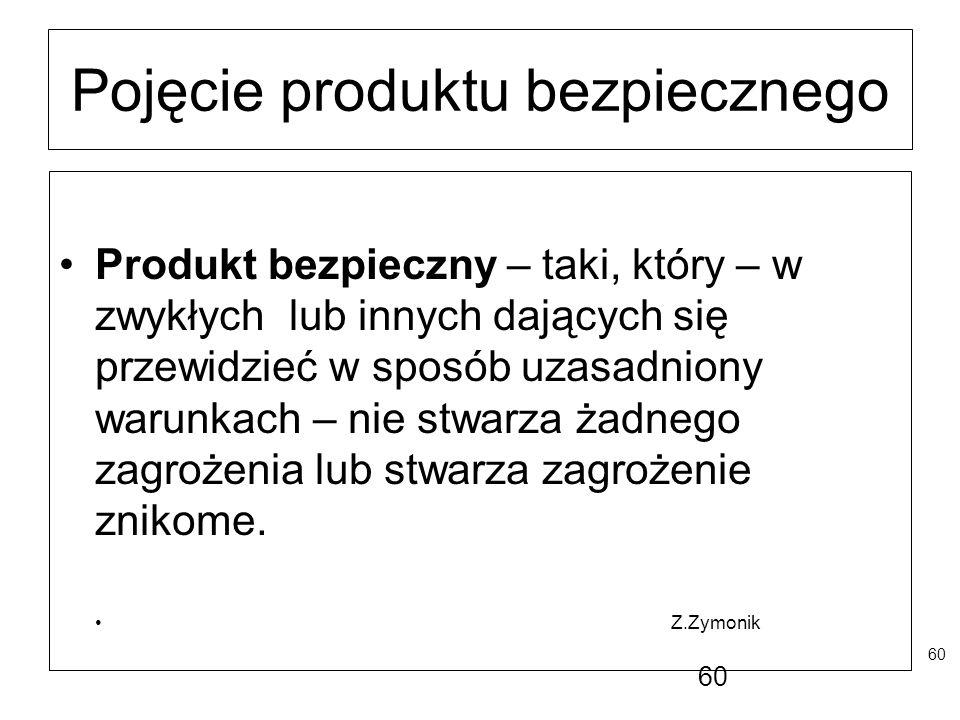 60 Pojęcie produktu bezpiecznego Produkt bezpieczny – taki, który – w zwykłych lub innych dających się przewidzieć w sposób uzasadniony warunkach – ni