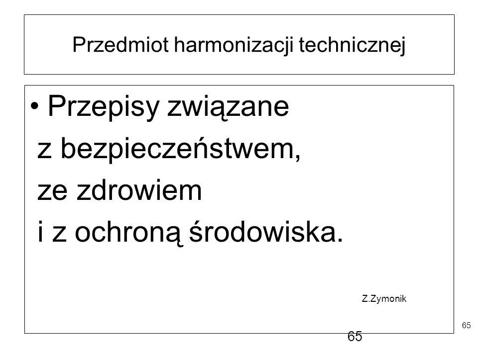 65 Przedmiot harmonizacji technicznej Przepisy związane z bezpieczeństwem, ze zdrowiem i z ochroną środowiska. Z.Zymonik 65