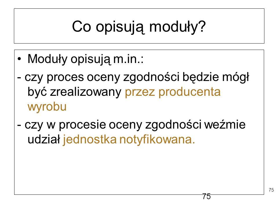 75 Co opisują moduły? Moduły opisują m.in.: - czy proces oceny zgodności będzie mógł być zrealizowany przez producenta wyrobu - czy w procesie oceny z