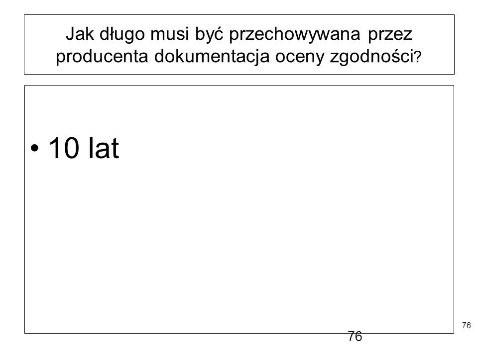 76 Jak długo musi być przechowywana przez producenta dokumentacja oceny zgodności ? 10 lat 76