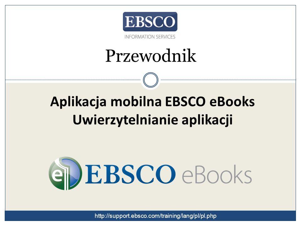 Aplikacja mobilna EBSCO eBooks Uwierzytelnianie aplikacji Przewodnik http://support.ebsco.com/training/lang/pl/pl.php
