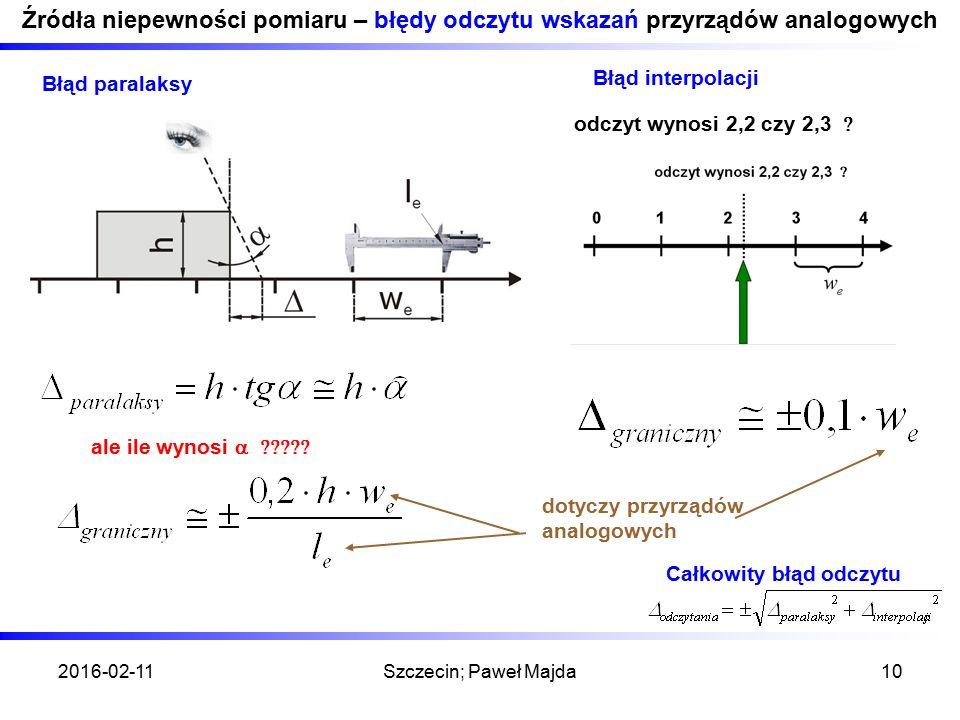 2016-02-11Szczecin; Paweł Majda10 Źródła niepewności pomiaru – błędy odczytu wskazań przyrządów analogowych Błąd paralaksy ale ile wynosi  Błąd interpolacji 0 odczyt wynosi 2,2 czy 2,3  dotyczy przyrządów analogowych Całkowity błąd odczytu