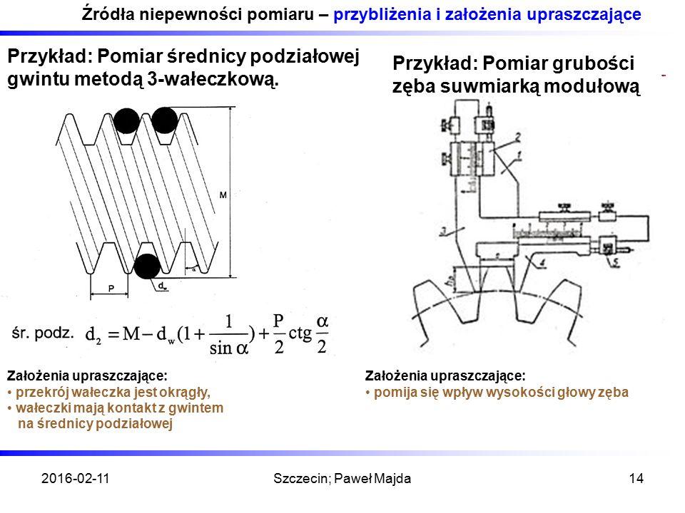 2016-02-11Szczecin; Paweł Majda14 Źródła niepewności pomiaru – przybliżenia i założenia upraszczające Przykład: Pomiar średnicy podziałowej gwintu metodą 3-wałeczkową.