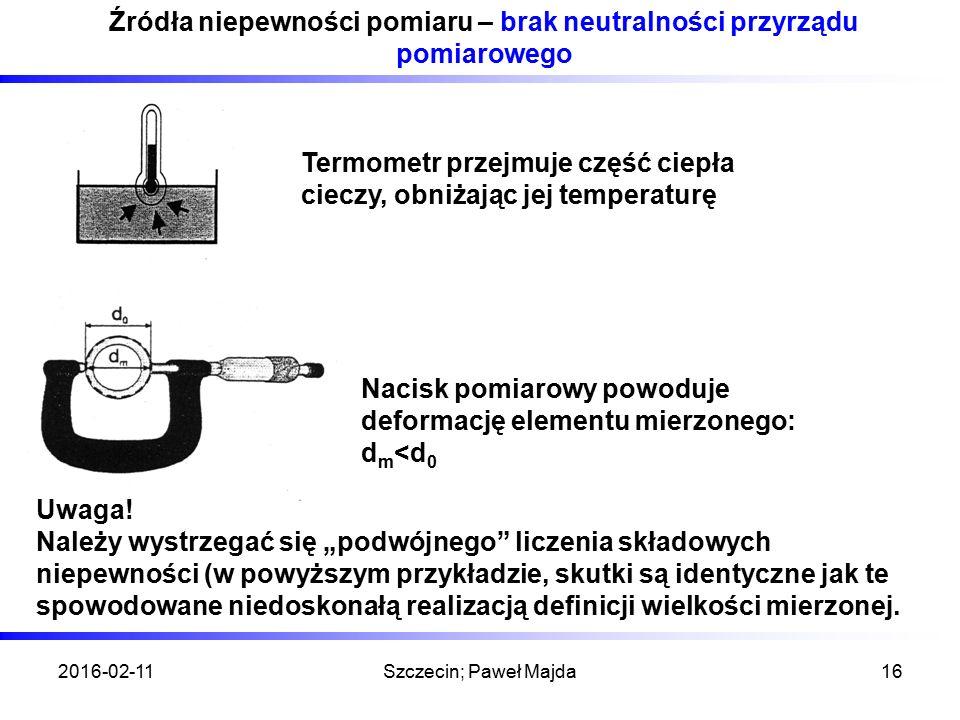 2016-02-11Szczecin; Paweł Majda16 Źródła niepewności pomiaru – brak neutralności przyrządu pomiarowego Termometr przejmuje część ciepła cieczy, obniżając jej temperaturę Nacisk pomiarowy powoduje deformację elementu mierzonego: d m <d 0 Uwaga.