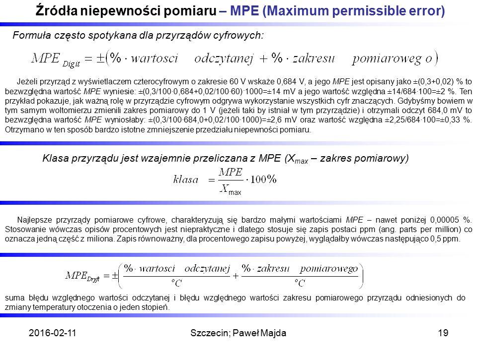 2016-02-11Szczecin; Paweł Majda19 Źródła niepewności pomiaru – MPE (Maximum permissible error) Formuła często spotykana dla przyrządów cyfrowych: Klasa przyrządu jest wzajemnie przeliczana z MPE (X max – zakres pomiarowy) Jeżeli przyrząd z wyświetlaczem czterocyfrowym o zakresie 60 V wskaże 0,684 V, a jego MPE jest opisany jako ±(0,3+0,02) % to bezwzględna wartość MPE wyniesie: ±(0,3/100∙0,684+0,02/100∙60)·1000=±14 mV a jego wartość względna ±14/684∙100=±2 %.