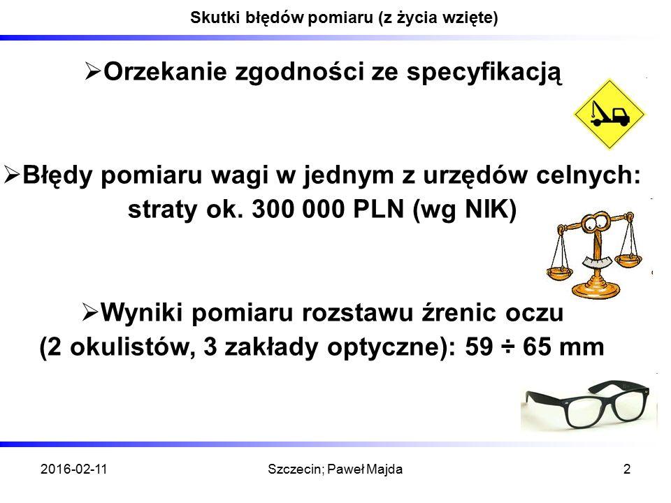 2016-02-11Szczecin; Paweł Majda2 Skutki błędów pomiaru (z życia wzięte)  Orzekanie zgodności ze specyfikacją  Błędy pomiaru wagi w jednym z urzędów celnych: straty ok.