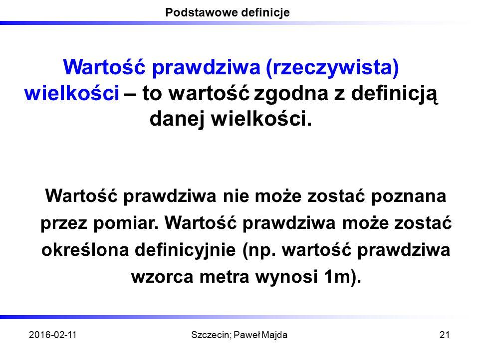2016-02-11Szczecin; Paweł Majda21 Podstawowe definicje Wartość prawdziwa (rzeczywista) wielkości – to wartość zgodna z definicją danej wielkości. Wart