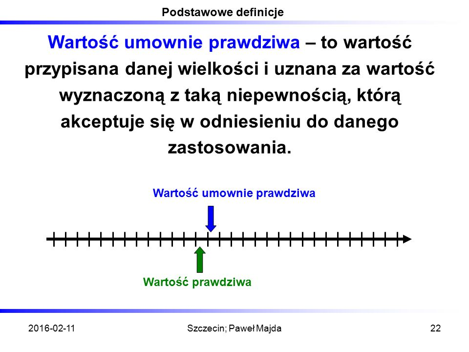 2016-02-11Szczecin; Paweł Majda22 Podstawowe definicje Wartość umownie prawdziwa – to wartość przypisana danej wielkości i uznana za wartość wyznaczoną z taką niepewnością, którą akceptuje się w odniesieniu do danego zastosowania.