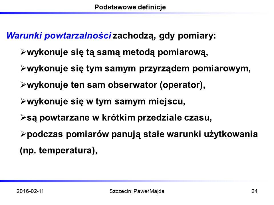 2016-02-11Szczecin; Paweł Majda24 Podstawowe definicje Warunki powtarzalności zachodzą, gdy pomiary:  wykonuje się tą samą metodą pomiarową,  wykonuje się tym samym przyrządem pomiarowym,  wykonuje ten sam obserwator (operator),  wykonuje się w tym samym miejscu,  są powtarzane w krótkim przedziale czasu,  podczas pomiarów panują stałe warunki użytkowania (np.