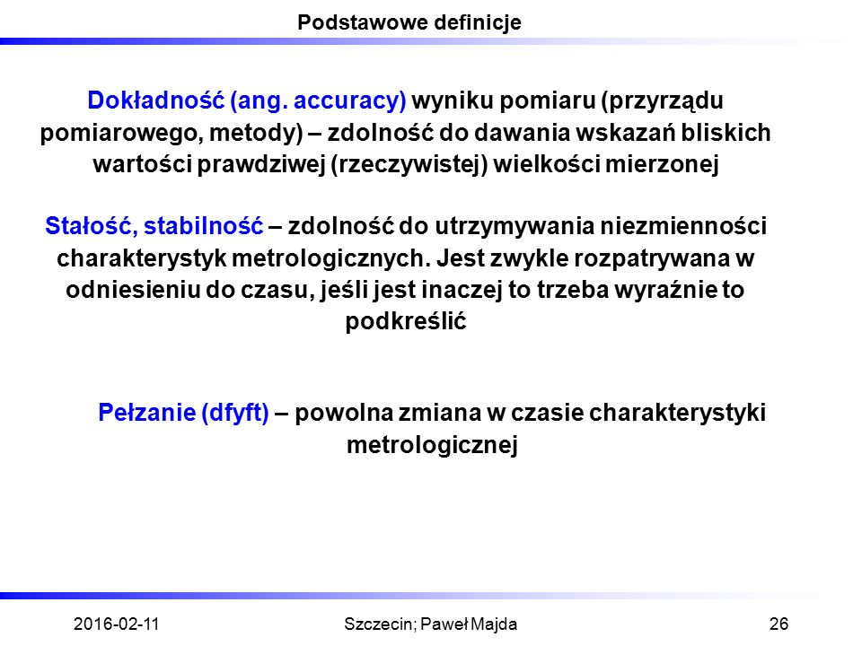 2016-02-11Szczecin; Paweł Majda26 Podstawowe definicje Dokładność (ang. accuracy) wyniku pomiaru (przyrządu pomiarowego, metody) – zdolność do dawania