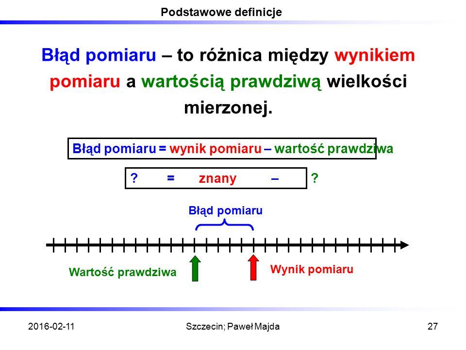 2016-02-11Szczecin; Paweł Majda27 Podstawowe definicje Błąd pomiaru – to różnica między wynikiem pomiaru a wartością prawdziwą wielkości mierzonej. Bł
