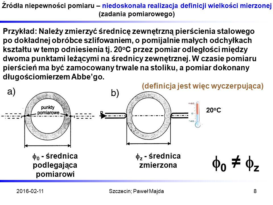 2016-02-11Szczecin; Paweł Majda8 Źródła niepewności pomiaru – niedoskonała realizacja definicji wielkości mierzonej (zadania pomiarowego) Przykład: Należy zmierzyć średnicę zewnętrzną pierścienia stalowego po dokładnej obróbce szlifowaniem, o pomijalnie małych odchyłkach kształtu w temp odniesienia tj.