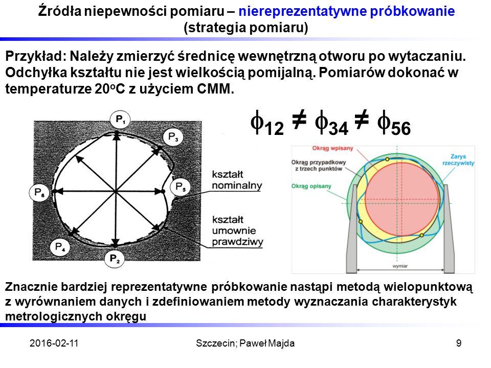 2016-02-11Szczecin; Paweł Majda9 Źródła niepewności pomiaru – niereprezentatywne próbkowanie (strategia pomiaru) Przykład: Należy zmierzyć średnicę wewnętrzną otworu po wytaczaniu.