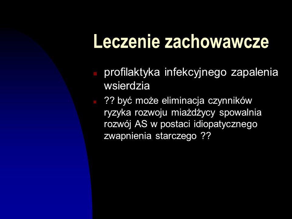 Leczenie zachowawcze n profilaktyka infekcyjnego zapalenia wsierdzia n ?? być może eliminacja czynników ryzyka rozwoju miażdżycy spowalnia rozwój AS w