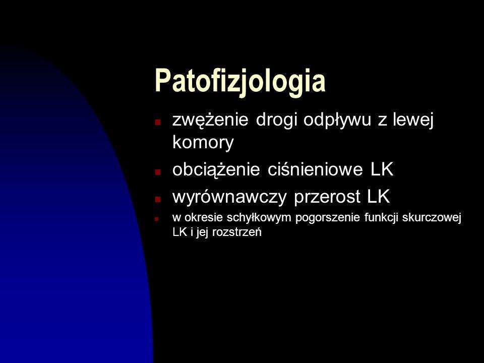 Patofizjologia n zwężenie drogi odpływu z lewej komory n obciążenie ciśnieniowe LK n wyrównawczy przerost LK n w okresie schyłkowym pogorszenie funkcj