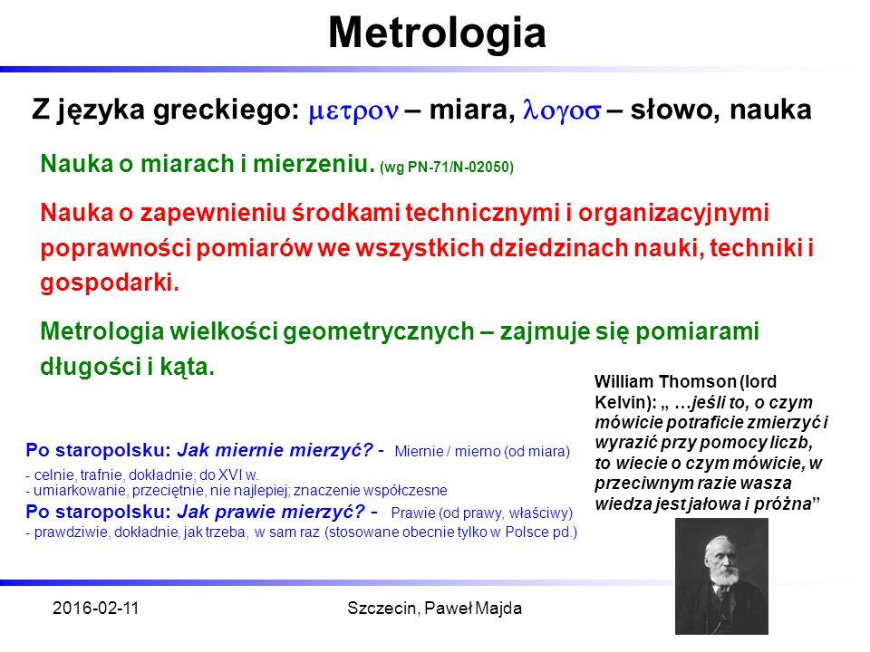 2016-02-11Szczecin, Paweł Majda Metrologia Z języka greckiego:  – miara,  – słowo, nauka Nauka o miarach i mierzeniu.