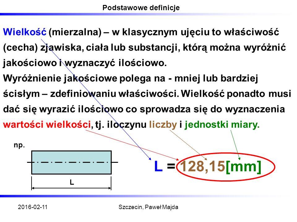 2016-02-11Szczecin, Paweł Majda Podstawowe definicje Wielkość (mierzalna) – w klasycznym ujęciu to właściwość (cecha) zjawiska, ciała lub substancji, którą można wyróżnić jakościowo i wyznaczyć ilościowo.