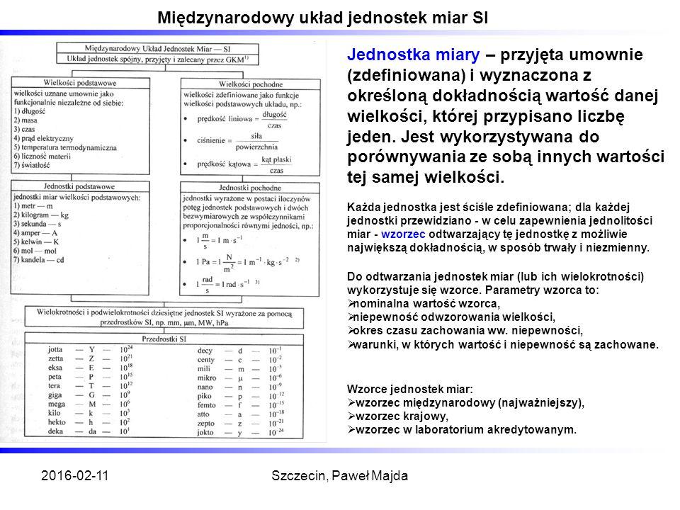 2016-02-11Szczecin, Paweł Majda Międzynarodowy układ jednostek miar SI Jednostka miary – przyjęta umownie (zdefiniowana) i wyznaczona z określoną dokładnością wartość danej wielkości, której przypisano liczbę jeden.