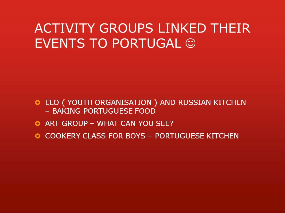 ACTIVITY GROUPS LINKED THEIR EVENTS TO PORTUGAL  ELO ( YOUTH ORGANISATION ) AND RUSSIAN KITCHEN – BAKING PORTUGUESE FOOD  ART GROUP – WHAT CAN YOU SEE.