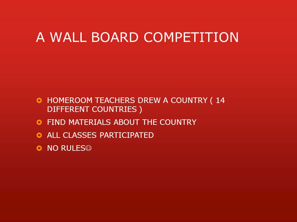 A WALL BOARD COMPETITION  HOMEROOM TEACHERS DREW A COUNTRY ( 14 DIFFERENT COUNTRIES )  FIND MATERIALS ABOUT THE COUNTRY  ALL CLASSES PARTICIPATED  NO RULES