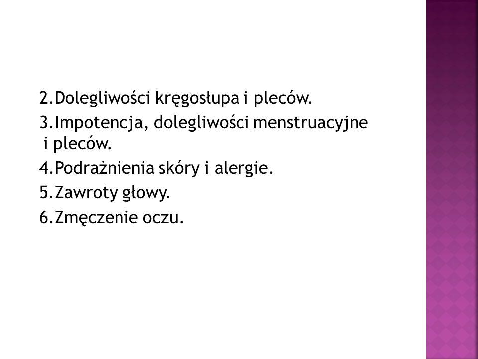 2.Dolegliwości kręgosłupa i pleców. 3.Impotencja, dolegliwości menstruacyjne i pleców.