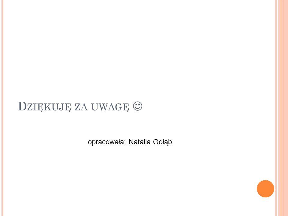 D ZIĘKUJĘ ZA UWAGĘ opracowała: Natalia Gołąb