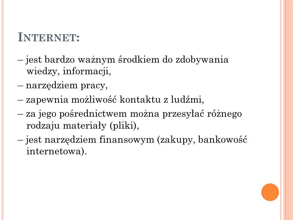 I NTERNET : – jest bardzo ważnym środkiem do zdobywania wiedzy, informacji, – narzędziem pracy, – zapewnia możliwość kontaktu z ludźmi, – za jego pośrednictwem można przesyłać różnego rodzaju materiały (pliki), – jest narzędziem finansowym (zakupy, bankowość internetowa).