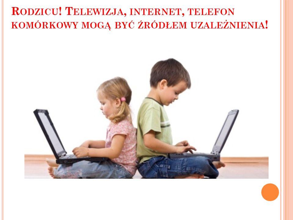 R ODZICU ! T ELEWIZJA, INTERNET, TELEFON KOMÓRKOWY MOGĄ BYĆ ŹRÓDŁEM UZALEŻNIENIA !