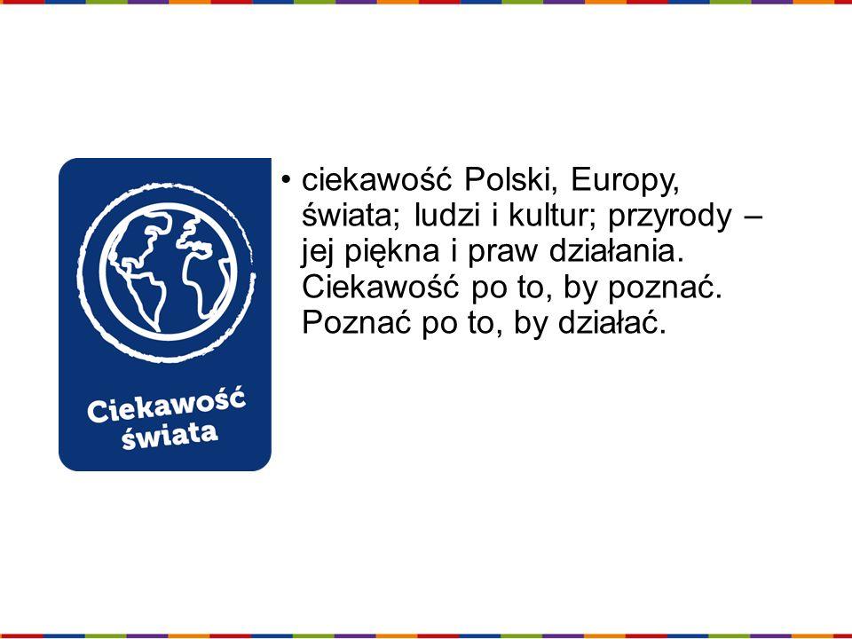 ciekawość Polski, Europy, świata; ludzi i kultur; przyrody – jej piękna i praw działania. Ciekawość po to, by poznać. Poznać po to, by działać.