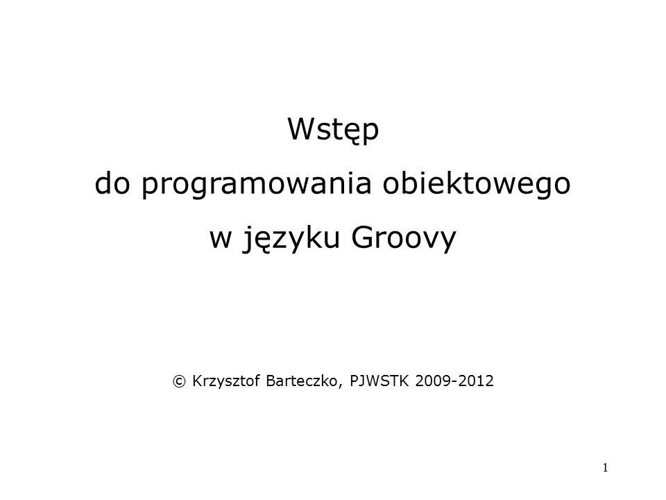 1 Wstęp do programowania obiektowego w języku Groovy © Krzysztof Barteczko, PJWSTK 2009-2012