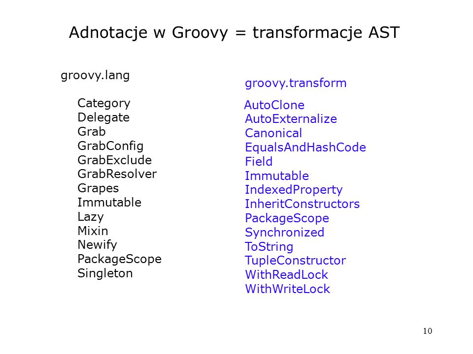 10 Adnotacje w Groovy = transformacje AST groovy.transform AutoClone AutoExternalize Canonical EqualsAndHashCode Field Immutable IndexedProperty Inher