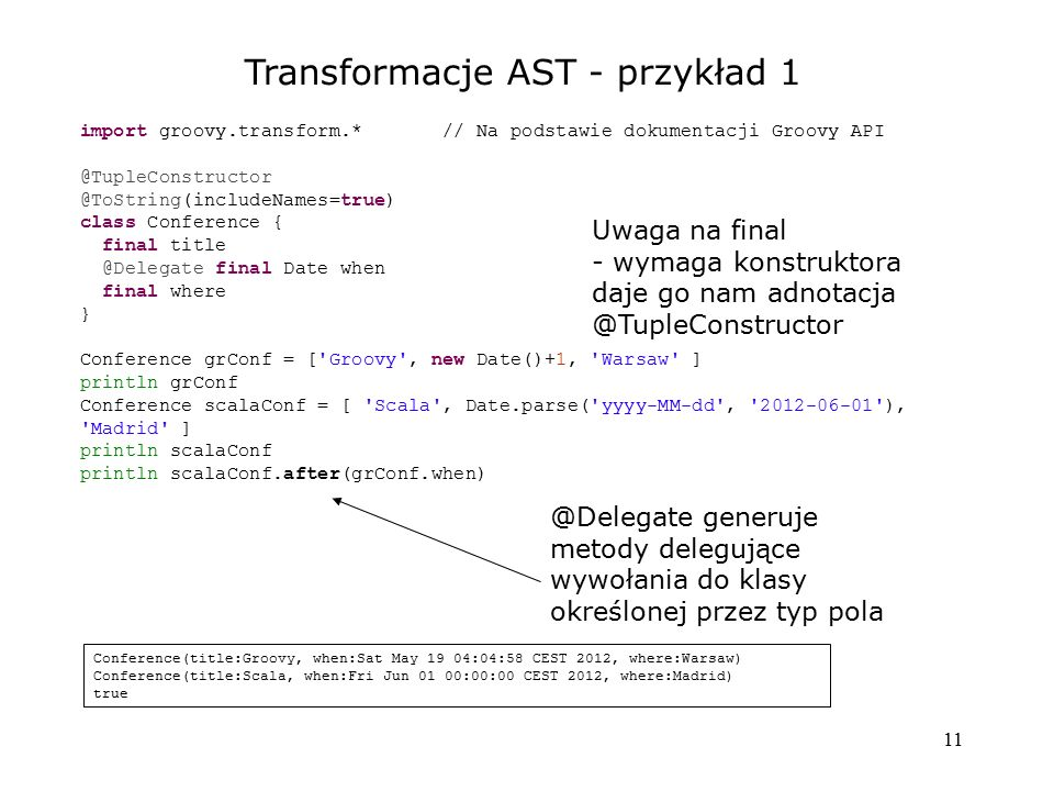11 Transformacje AST - przykład 1 import groovy.transform.* // Na podstawie dokumentacji Groovy API @TupleConstructor @ToString(includeNames=true) class Conference { final title @Delegate final Date when final where } Conference grConf = [ Groovy , new Date()+1, Warsaw ] println grConf Conference scalaConf = [ Scala , Date.parse( yyyy-MM-dd , 2012-06-01 ), Madrid ] println scalaConf println scalaConf.after(grConf.when) Uwaga na final - wymaga konstruktora daje go nam adnotacja @TupleConstructor @Delegate generuje metody delegujące wywołania do klasy określonej przez typ pola Conference(title:Groovy, when:Sat May 19 04:04:58 CEST 2012, where:Warsaw) Conference(title:Scala, when:Fri Jun 01 00:00:00 CEST 2012, where:Madrid) true