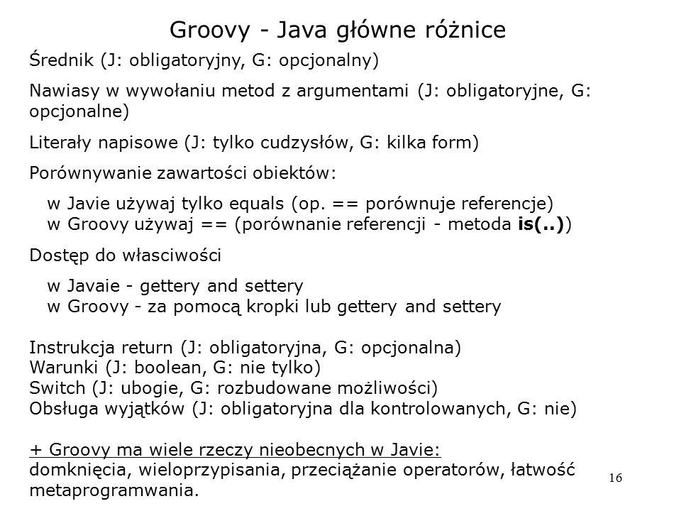 16 Groovy - Java główne różnice Średnik (J: obligatoryjny, G: opcjonalny) Nawiasy w wywołaniu metod z argumentami (J: obligatoryjne, G: opcjonalne) Literały napisowe (J: tylko cudzysłów, G: kilka form) Porównywanie zawartości obiektów: w Javie używaj tylko equals (op.