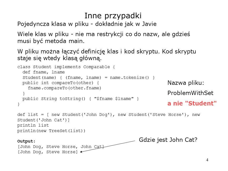 5 Konstruktory Gdy jest zdefiniowany - może być wywołany na dwa sposoby: public class Person { String fname, lname, info Person(fn, ln, inf) { fname = fn; lname = ln; info = inf; } public String toString() { def list = [] if (fname) list << fname if (lname) list << lname if (info) list << info return list.join( ) } public static void main(String...