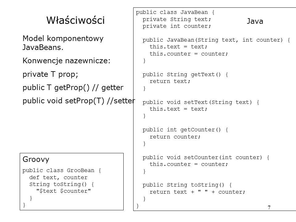 8 Dostęp do właściwości Java -> Java public static void main(String[] args) { JavaBean jb = new JavaBean( Text , 1); System.out.println(jb); jb.setText( New ); jb.setCounter(jb.getCounter() + 4); System.out.println(jb); } Groovy -> Groovy GrooBean b = [text: Text , counter: 1] println b b.text = New b.counter += 4 println b Groovy -> Java JavaBean jb = new JavaBean( Text , 1) println jb jb.text = New jb.counter += 4 println jb Groovy syntax: b.getProp() => b.prop b.setProp(v) => b.prop = v