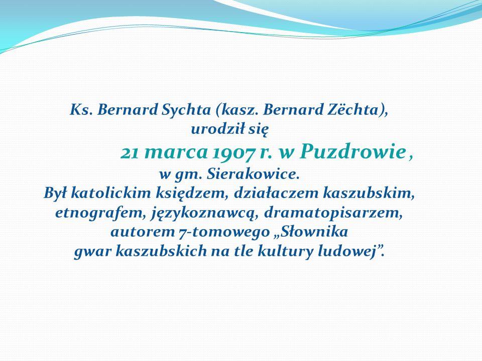 Ks. Bernard Sychta (kasz. Bernard Zëchta), urodził się 21 marca 1907 r. w Puzdrowie, w gm. Sierakowice. Był katolickim księdzem, działaczem kaszubskim