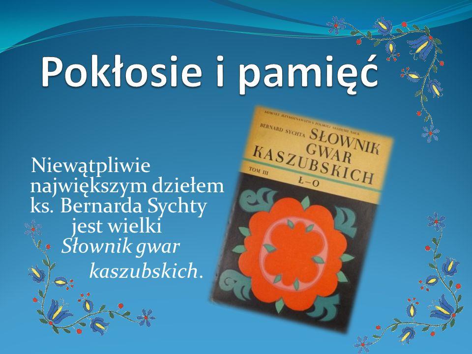 Niewątpliwie największym dziełem ks. Bernarda Sychty jest wielki Słownik gwar kaszubskich.