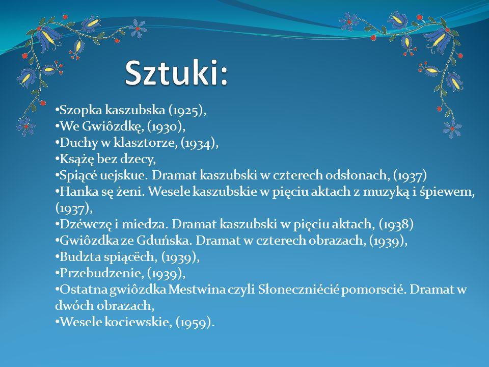 Szopka kaszubska (1925), We Gwiôzdkę, (1930), Duchy w klasztorze, (1934), Ksążę bez dzecy, Spiącé uejskue. Dramat kaszubski w czterech odsłonach, (193